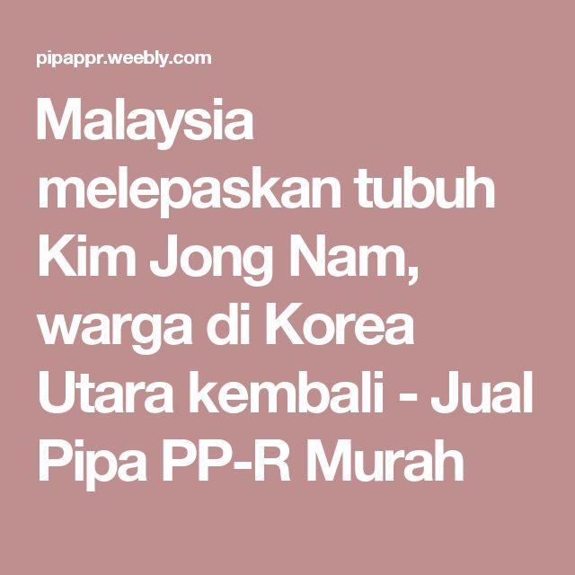 Malaysia melepaskan tubuh Kim Jong Nam, warga di Korea Utara kembali - Jual Pipa PP-R Murah