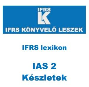 IFRS lexikon http://ifrskonyveloleszek.hu/?q=ifrslexikon IAS 2 Készletek http://ifrskonyveloleszek.hu/sites/default/files/IFRS%20lexikon%20~%20IAS%202%20K%C3%A9szletek.pdf#overlay-context=ifrslexikon%3Fq%3Difrslexikon