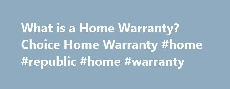 What is a Home Warranty? Choice Home Warranty #home #republic #home #warranty http://denver.remmont.com/what-is-a-home-warranty-choice-home-warranty-home-republic-home-warranty/  # Homeowners What is a Home Warranty? Home warranties, also known as service contracts, allow homeowners to pay an annual fee for repair and replacement service of covered appliances and systems. These contracts protect homeowners from the high cost of unexpected appliance breakdowns and system failures. With a home…