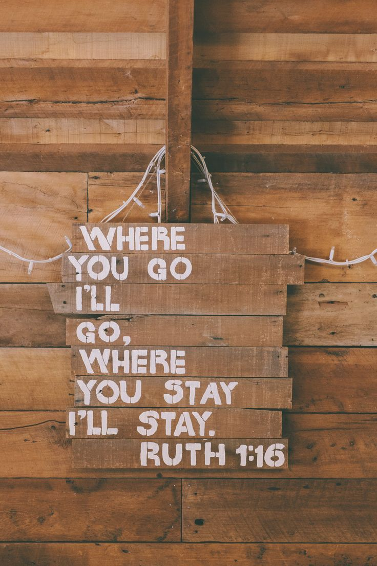 """Ruth 1:16 (NIV) - But Ruth replied, """"Don't urge me to leave you or to turn back from you. Where you go I will go, and where you stay I will stay. Your people will be my people and your God my God."""