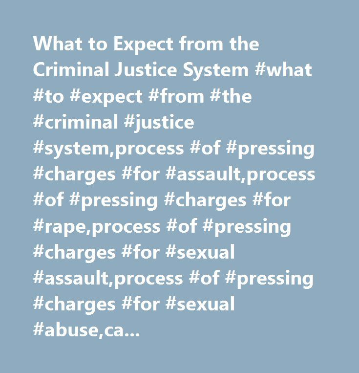 What to Expect from the Criminal Justice System #what #to #expect #from #the #criminal #justice #system,process #of #pressing #charges #for #assault,process #of #pressing #charges #for #rape,process #of #pressing #charges #for #sexual #assault,process #of #pressing #charges #for #sexual #abuse,can #police #press #charges #if #victim #doesn #t,how #to #press #charges,what #happens #when #you #report #a #rape,what #happens #after #you #report #a #rape,what #to #expect #when #you #report #a…