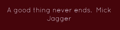 A good thing never ends.Mick Jagger...