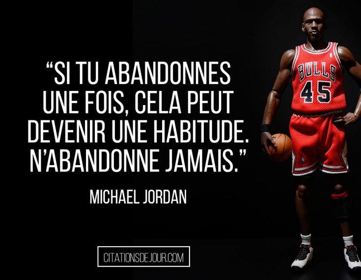 38* « Il existe bien des méthodes pour atteindre un objectif, mais la meilleure est celle qui consiste à ne jamais abandonner. Si tu abandonnes une fois, cela peut devenir une habitude. N'abandonne jamais ! » ©Michael Jordan