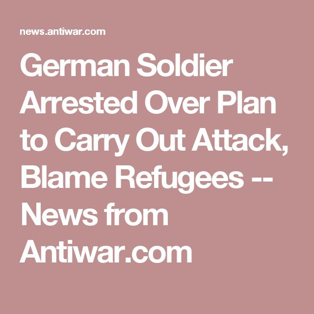 German Soldier Arrested Over Plan to Carry Out Attack, Blame Refugees --   News from Antiwar.com