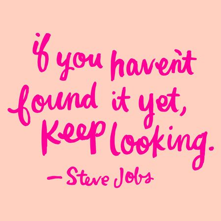 """Steve Jobs  """"if you haven't found it yet, keep looking"""""""