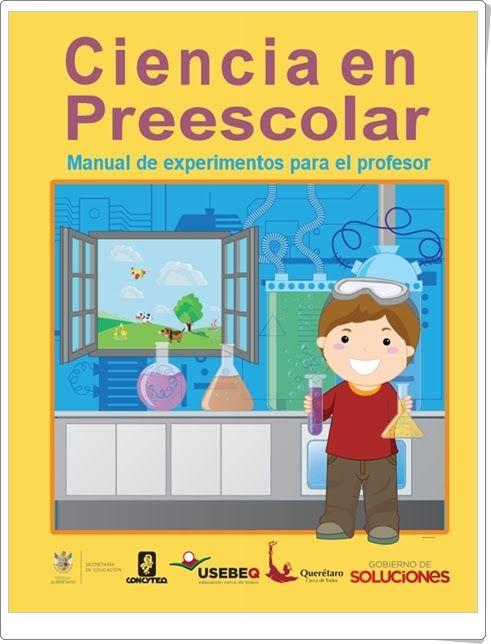 """""""Ciencia en Preescolar"""" es un magnífico manual de experimentos para el profesor para practicar en Educación Infantil y válido también para Educación Primaria. Está elaborado por un equipo amplio de profesores y publicado por las autoridades educativas de Querétaro (México)."""
