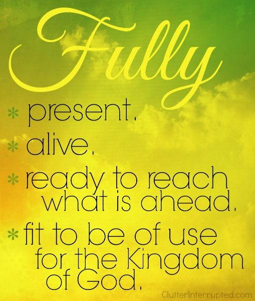 Are you fully present? Fully alive? Fully ready to reach what is ahead? Fully fit to be of use for the Kingdom of God?
