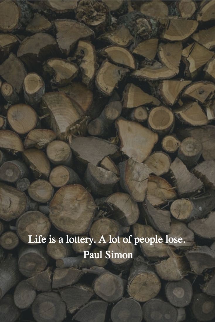Life is a lottery. A lot of people lose.  Paul Simon