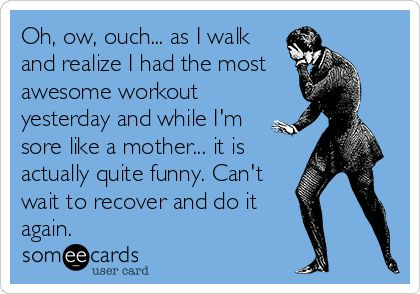 Oh, ow, ouch... as I walk and realize I had the most awesome workout yesterday and while I'm sore like a mother... it is actually quite funny. Can't wait to recover and do it again. | Sports Ecard | someecards.com