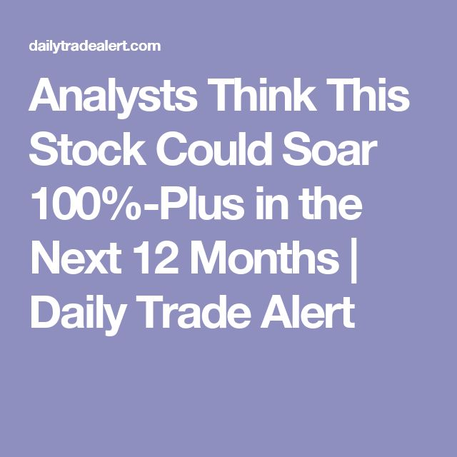 Analysts Think This Stock Could Soar 100%-Plus in the Next 12 Months | Daily Trade Alert