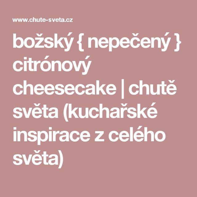 božský { nepečený } citrónový cheesecake | chutě světa (kuchařské inspirace z celého světa)