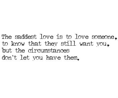 The saddest love is to love someone, to know that they still want you, but the circumstances dont let you have them.