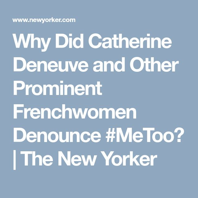 Why Did Catherine Deneuve and Other Prominent Frenchwomen Denounce #MeToo? | The New Yorker