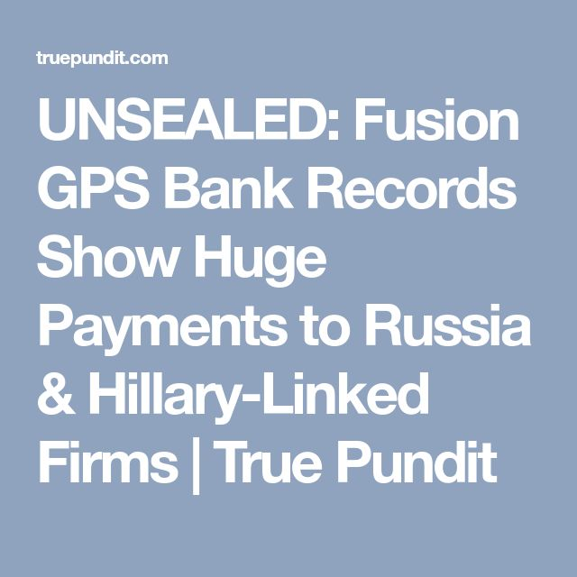 UNSEALED: Fusion GPS Bank Records Show Huge Payments to Russia & Hillary-Linked Firms | True Pundit