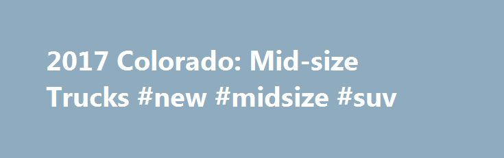 2017 Colorado: Mid-size Trucks #new #midsize #suv http://minneapolis.nef2.com/2017-colorado-mid-size-trucks-new-midsize-suv/  # COLORADO ZR2 is built trail-ready for serious off-roaders, yet feels right at home in the city thanks to premium interior features and technology. Off-Road Mode eases the transition from city to country, adjusting the calibration of engine, transmission and traction control systems to enhance performance in rough driving conditions. Two engine choices: an advanced…