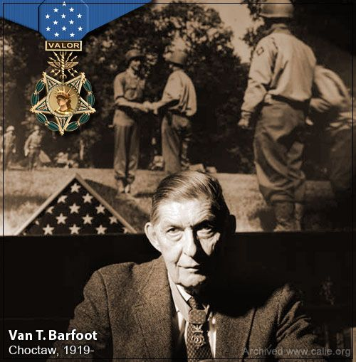 Van T. Barfoot (Chocktaw)  A Choctaw from Mississippi, and a Second Lieutenant in the Thunderbirds. On 23 May 1944, during the breakout from Anzio to Rome, Barfoot knocked out two machine gun nests and captured 17 German soldiers. Later that same day, he repelled a German tank assault, destroyed a Nazi fieldpiece and while returning to camp carried two wounded commanders to safety.