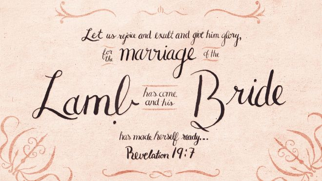 """Let us rejoice and exult and give him glory, for the marriage of the Lamb has come, and his Bride has made herself ready…"" ~ Revelation 19:7"