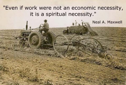 """Even if work were not an economic necessity, it is a spiritual necessity.""  ""Insights from My Life,"" by Neal A. Maxwell, Ensign, Aug. 2000"