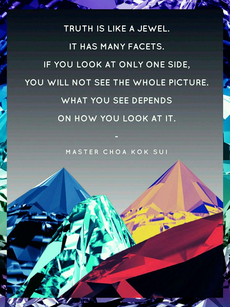 There are many sides to one truth, to truly understand you must observe it from all perspectives.