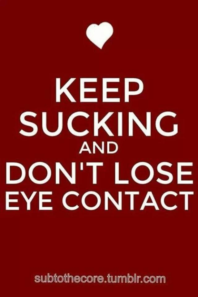 KEEP SUCKING AND DON'T LOSE EYE CONTACT