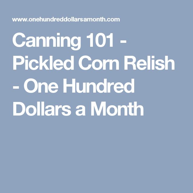 Canning 101 - Pickled Corn Relish - One Hundred Dollars a Month
