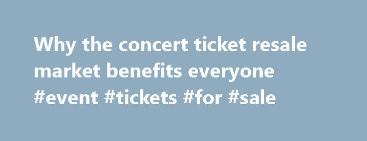 Why the concert ticket resale market benefits everyone #event #tickets #for #sale http://tickets.nef2.com/why-the-concert-ticket-resale-market-benefits-everyone-event-tickets-for-sale/  Why the concert ticket resale market benefits everyone Artists, venues, concertgoers — no one likes ticket scalpers. But new research from Duke University s Fuqua School of Business suggests a concert ticket resale market can be a plus for everyone involved. Professor Victor Bennett found that when tickets…