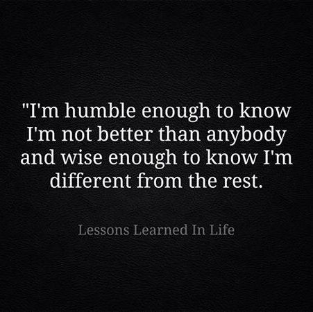 I'm humble enough to know I'm not better than anybody and ...