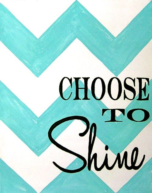 choose to shine. shine every day.