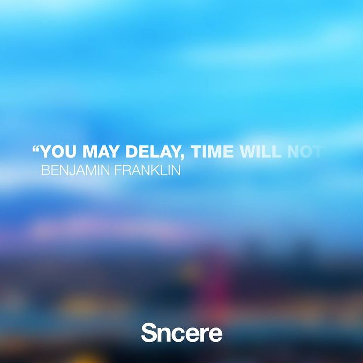 you may delay, time will not - Benjamin Franklin