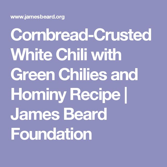 Cornbread-Crusted White Chili with Green Chilies and Hominy Recipe |     James Beard Foundation