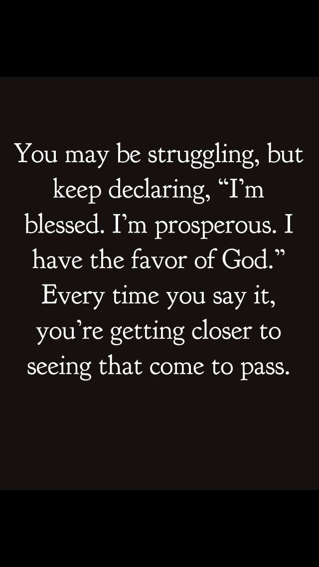 "You may be struggling, but keep declaring, ""I'm blessed. I'm prosperous. I have the favor of GOD."" Every time you say it, you're getting closer to seeing that come to pass."