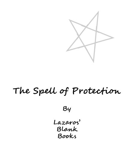 The Spell of Protection (Paperback – Edition 1) By Lazaros' Blank Books Use this blank book to complete the magick spell of protection. Drive negative energy away and create layers of p…