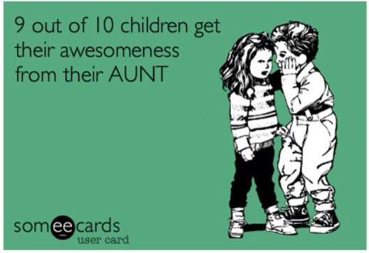 9 out of 10 children get their awesomeness from their aunt!! Yep! :) sounds right to me!