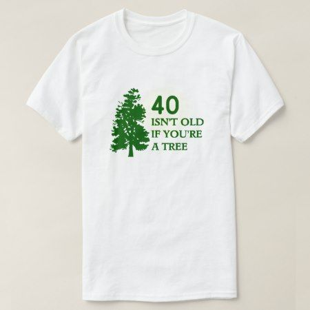 40 Isn't old if you're a tree T-Shirt - tap to personalize and get yours