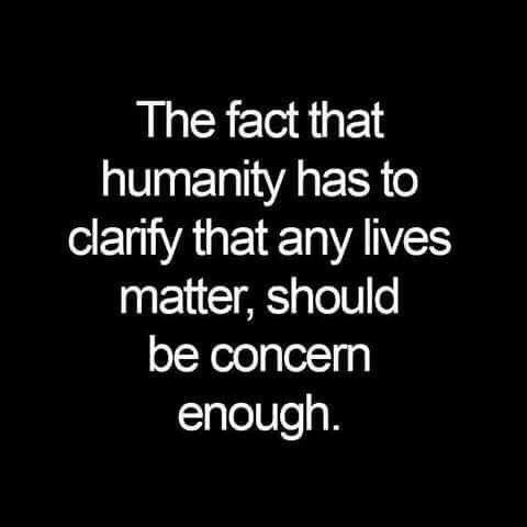 The fact that humanity has to clarify that any lives matter, should be concern enough.