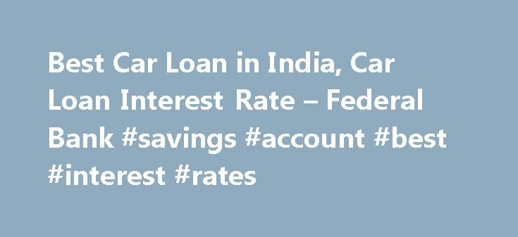 Best Car Loan in India, Car Loan Interest Rate – Federal Bank #savings #account #best #interest #rates http://savings.nef2.com/best-car-loan-in-india-car-loan-interest-rate-federal-bank-savings-account-best-interest-rates/  Personal Car Loan Pay KSEB Electricity Bill online Apply Online for Federal Bank SBI Credit Cards Zero Collateral Loans 60 Month Loan Tenure Club Your Income Avoid Penalty □ Two passport size photos each of the applicant/ and the co obligant □ Identity Proof – Passport…