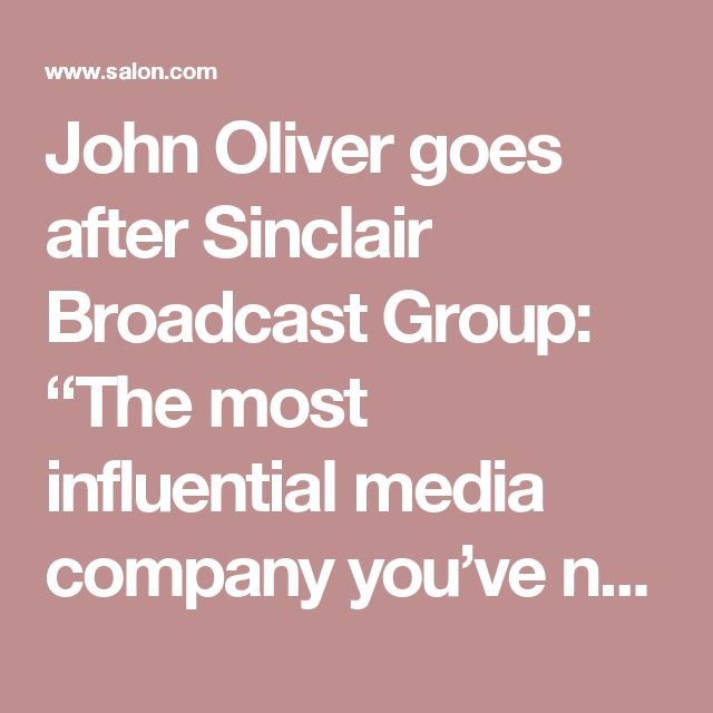 "John Oliver goes after Sinclair Broadcast Group: ""The most influential media company you've never heard of"" - Salon.com"