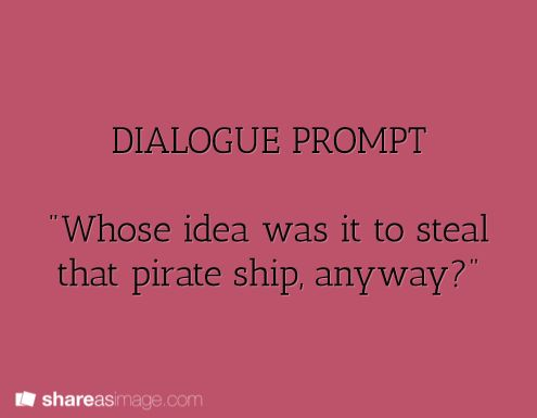 "dialogue prompt... ""Who's do you think, idjit? The Captain's.."""