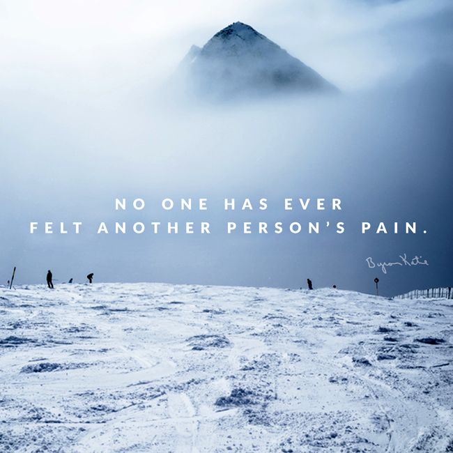 «No one has ever felt another person's pain: we feel only what we imagine their pain to be.» ~ Byron Katie