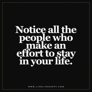 Notice all the people who make an effort to stay in your life.