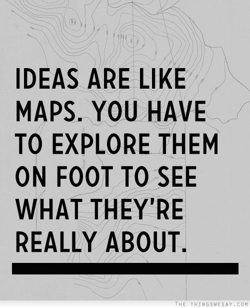 Ideas are like maps you have to explore them on foot to see what they're really about