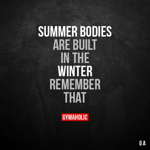 Summer bodies  Are built in the winter, remember that.