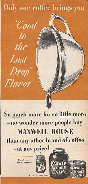 good to the last drop! Maxwell Coffee is the heavenly coffee, better coffee a millionaire's money......