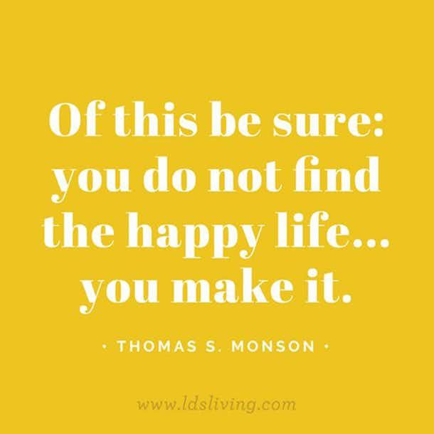 """Of this be sure: you do not find the happy life... you make it."""" — Thomas S. Monson"""