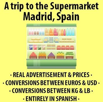 $ A trip to the Supermarket in Madrid, Spain! - Activity in Spanish. Includes an actual advertisement and receipt from a Spanish supermarket. Convert kg to lb, euros to USD, and more!