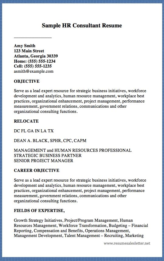 Sample HR Consultant Resume _________________ Amy Smith 123 Main Street Atlanta, Georgia 30339 Home: (555) 555-1234 Cell: (555) 555-1235 asmith@example.com OBJECTIVE Serve as a lead expert resource for strategic business initiatives, workforce development and analytics, human resource...