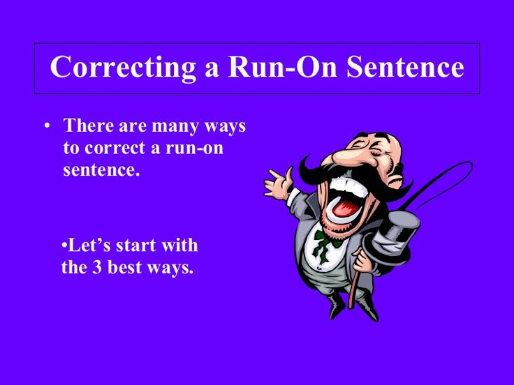 Correcting a Run-On Sentence There are many ways to correct a run-on sentence.  Let's start with the 3 best ways.