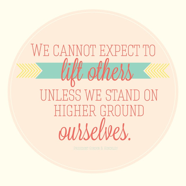 """We cannot expect to lift others unless we stand on higher ground ourselves."" Gordon B. Hinckley"