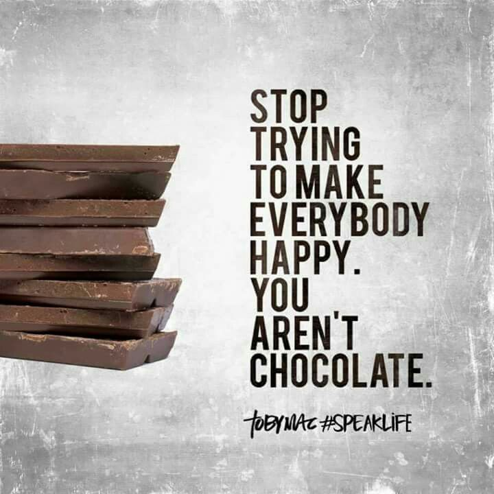 Stop trying to make everybody happy. You aren't chocolate.