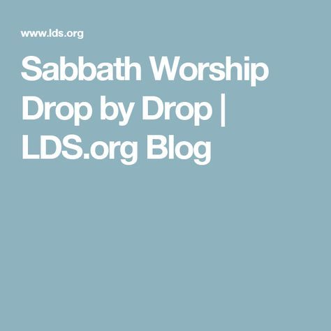 Sabbath Worship Drop by Drop | LDS.org Blog